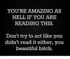 You Re Beautiful Meme - you re amazing as hell if you are reading this don t try to act