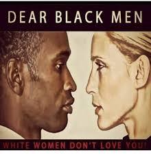 Black Man White Woman Meme - dear black men white women don t love you love meme on me me