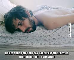 Get Out Of Bed Meme I U0027m Not Sure If My Body Can Handle Any More Of This Getting Out Of