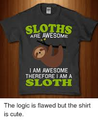Sloth Meme Shirt - are awesome i am awesome therefore i am a sloth the logic is flawed