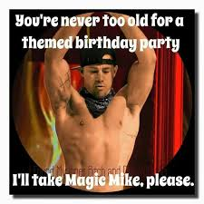 Magic Mike Meme - magic mike themed birthday party yes please happy birthday