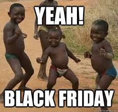 Funny Black Friday Memes - yeah black friday black friday quickmeme