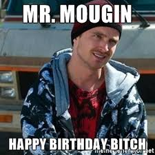 Birthday Bitch Meme - mr mougin happy birthday bitch breaking bad jesse meme generator