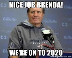 Nice Job Meme - nice job brenda we re on to 2020 bill belichick meme generator
