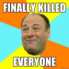 Tony Soprano Memes - finally killed everyone happy tony soprano quickmeme
