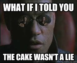 The Cake Is A Lie Meme - what if i told you the cake wasn t a lie morpheus sc quickmeme