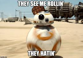 They See Me Rollin Meme - bb 8 rolling imgflip