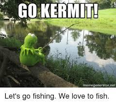 Kermit Meme Generator - go kermit memegeneratornet let s go fishing we love to fish