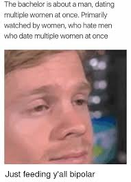 Man Date Meme - the bachelor is about a man dating multiple women at once primarily