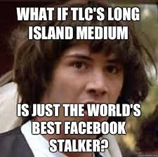 Best Facebook Memes - what if tlc s long island medium is just the world s best facebook