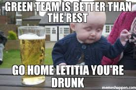 You Re Drunk Meme - green team is better than the rest go home letitia you re drunk
