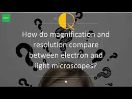 name one advantage of light microscopes over electron microscopes how do magnification and resolution compare between electron and