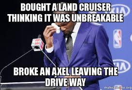 Meme Land - bought a land cruiser thinking it was unbreakable broke an axel