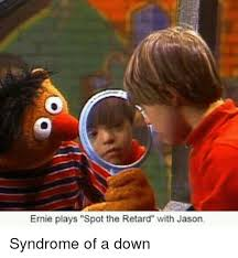 Syndrome Of A Down Meme - ernie plays spot the retard with jason syndrome of a down