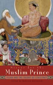 Mirror For The Muslim Prince Islam And The Theory Of Statecraft