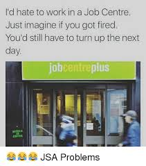 Memes Centre - i d hate to work in a job centre just imagine if you got fired you