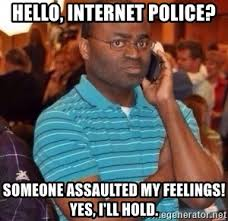 Internet Police Meme - hello internet police someone assaulted my feelings yes i ll
