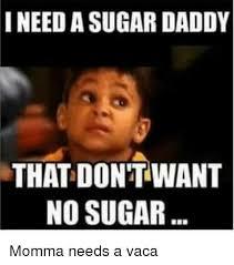 Sugar Momma Meme - i needasugardaddy that don t want no sugar momma needs a vaca meme