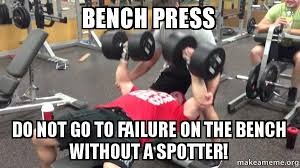 Bench Meme - bench press do not go to failure on the bench without a spotter