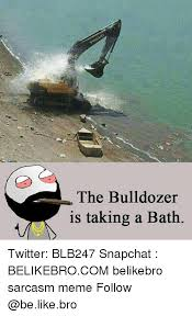 Bulldozer Meme - 25 best memes about bulldozer bulldozer memes