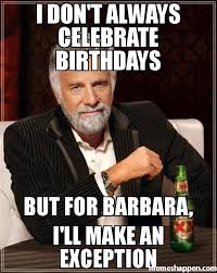 Barbara Meme - i don t always celebrate birthdays but for barbara i ll make an