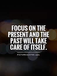focus on the present and the past will take care of itself