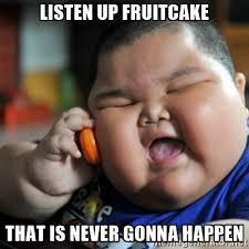 Fruitcake Meme - listen up fruitcake that is never gonna happen fat chinese kid