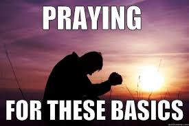 Praying Memes - praying for these basics quickmeme