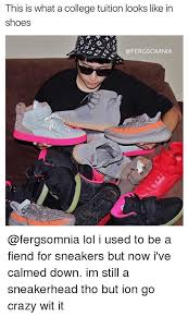 Sneaker Head Memes - this is what a college tuition looks like in shoes lol i used to be