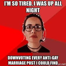 Anti Gay Marriage Meme - i m so tired i was up all night downvoting every anti gay