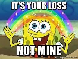 Your Loss Meme - it s your loss not mine imagination meme generator