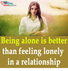 Feeling Lonely Memes - being alone is better than feeling lonely in a relationship