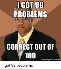 Got 99 Problems Meme - igot 99 problems correct out of 100 memegeneratornet 99 problems