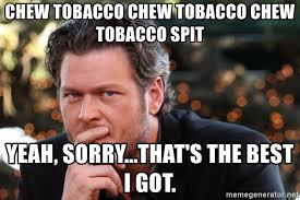 Blake Shelton Meme - chew tobacco chew tobacco chew tobacco spit yeah sorry that s the