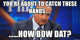 Dr Phil Meme - you re about to catch these hands how bow dat dr phil