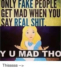 Fake People Memes - only fake people get mad when you umad tho thisssss fake