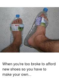 I Make Shoes Meme - g when you re too broke to afford new shoes so you have to make