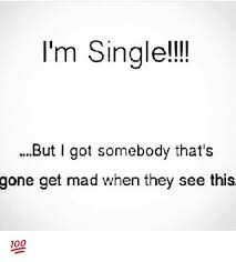Singles Meme - i m single but got somebody that s gone get mad when they see