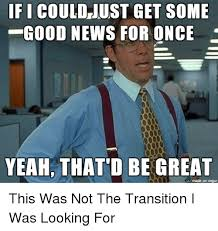 Good News Meme - ifi just get some good news for once yeah that d be great made on