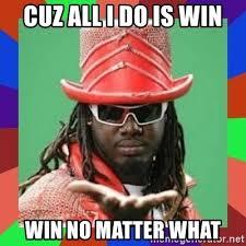 All I Do Is Win Meme - cuz all i do is win win no matter what t pain meme generator