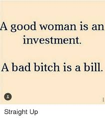 Good Woman Meme - a good woman is an investment a bad bitch is a bill straight up
