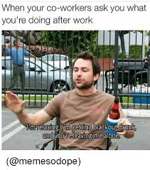 Work Meme Funny - when your co workers ask you what you re doing after work rmrelaxing