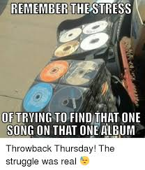 Throwback Thursday Meme - remember the stress of trying to find that one song on that one