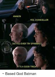 Based God Meme - cels anakin yes chancellor did you ever try spinning it s a good