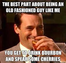 Old Fashioned Memes - the best part about being an old fashioned guy like me you get to
