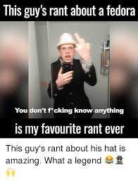 Fedora Guy Meme - this guy s rant about a fedora you don t f cking know anything is my