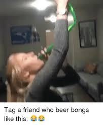 Beer Bong Meme - tag a friend who beer bongs like this beer meme on me me