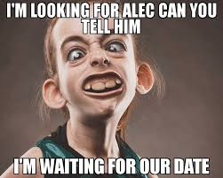 Looking Meme - i m looking for alec can you tell him i m waiting for our date