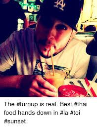 Thai Food Meme - 挛 the turnup is real best thai food hands down in la toi sunset