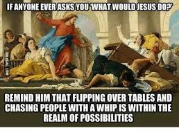 Flipping Table Meme - 25 best memes about jesus flipping tables meme jesus